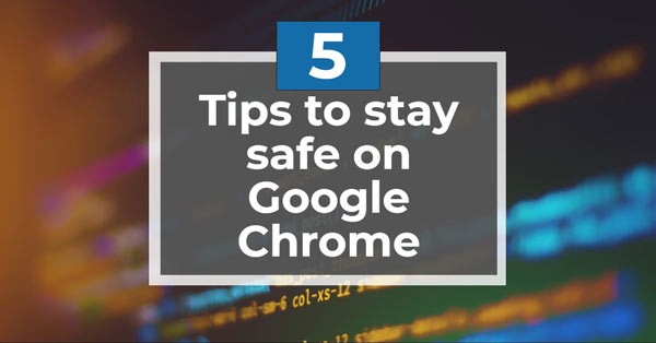 5 Tips That Will Keep You Secure On Google Chrome This 2020